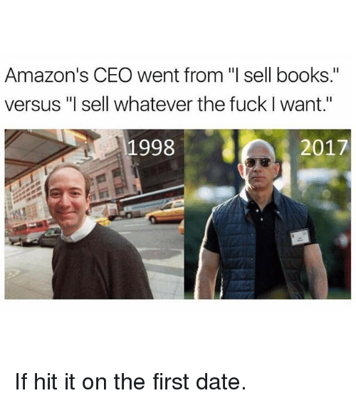 "Books, Funny, and Date: Amazon's CEO went from ""l sell books.""  versus ""l sell whatever the fuck I want.""  1998  2017 If hit it on the first date."