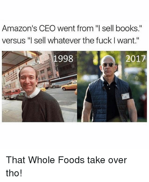 "Books, Memes, and 2017: Amazon's CEO went from ""l sell books.""  versus ""l sell whatever the fuck I want.""  1998  2017 That Whole Foods take over tho!"