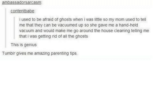 House Cleaning: ambassadorsarcasm  contentbabe  i used to be afraid of ghosts when i was little so my mom used to tell  me that they can be vacuumed up so she gave me a hand-held  vacuum and would make me go around the house cleaning telling  that i was getting rid of all the ghosts  me  This is genius  Tumblr gives me amazing parenting tips