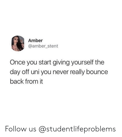 Bounce Back: Amber  @amber stent  Once you start giving yourself the  day off uni you never really bounce  back from it Follow us @studentlifeproblems
