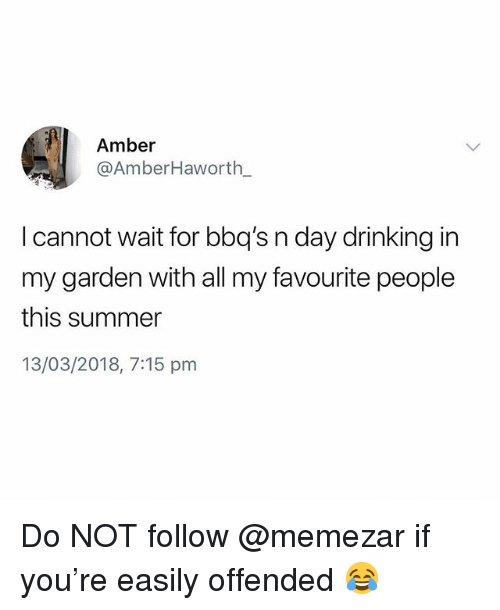 Drinking, Summer, and British: Amber  @AmberHaworth  l cannot wait for bbq's n day drinking in  my garden with all my favourite people  this summer  13/03/2018, 7:15 pnm Do NOT follow @memezar if you're easily offended 😂