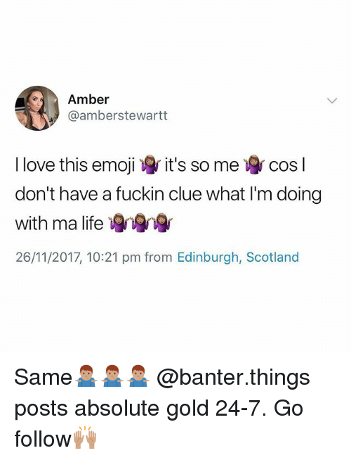 Life, Love, and Scotland: Amber  @amberstewartt  I love this emoii  don't have a fuckin clue what I'm doing  with ma life  26/11/2017, 10:21 pm from Edinburgh, Scotland  it's so me  cos l Same🤷🏽‍♂️🤷🏽‍♂️🤷🏽‍♂️ @banter.things posts absolute gold 24-7. Go follow🙌🏽