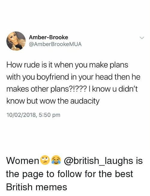 Head, Memes, and Rude: Amber-Brooke  @AmberBrookeMUA  How rude is it when you make plans  with you boyfriend in your head then he  makes other plans?!??? l know u didn't  know but wow the audacity  10/02/2018, 5:50 pm Women🙄😂 @british_laughs is the page to follow for the best British memes