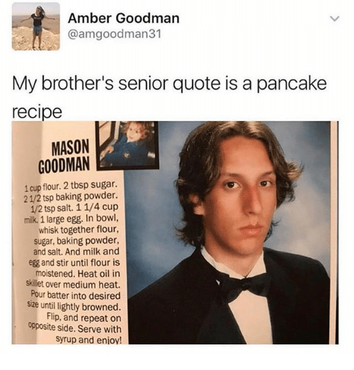 Funny, Heat, and Sugar: Amber Goodman  @amgoodman31  My brother's senior quote is a pancake  recipe  MASON  GOODMAN  1 cup flour. 2 tbsp sugar.  21/2 tsp baking powder.  12 tsp salt. 1 1/4 cup  milk. 1 large egg. In bowl,  whisk together flour,  sugar, baking powder,  and salt. And milk and  egg and stir until flour is  moistened. Heat oil in  skillet over medium heat.  Pour batter into desired  size until lightly browned.  Flip, and repeat on  opposite side. Serve with  syrup and enioy!