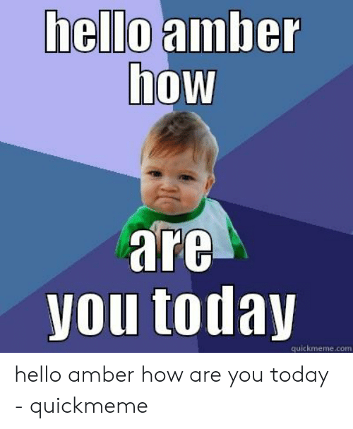 Amber Meme: amber  hello  4  how  are  you today  quickmeme.com hello amber how are you today - quickmeme