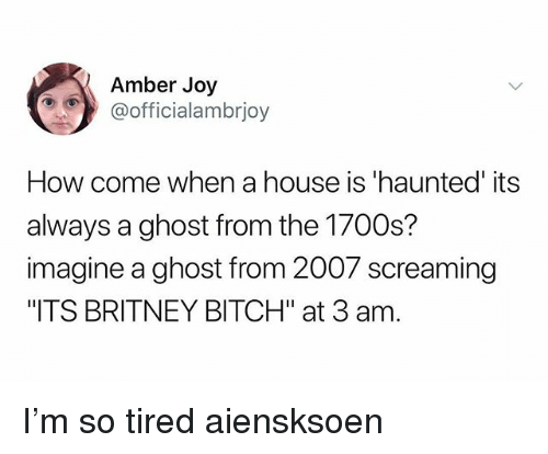 """Bitch, Memes, and Ghost: Amber Joy  @officialambrjoy  How come when a house is 'haunted' its  always a ghost from the 1700s?  imagine a ghost from 2007 screaming  ITS BRITNEY BITCH"""" at 3 am. I'm so tired aiensksoen"""