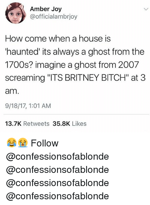 "Bitch, Memes, and Ghost: Amber Joy  @officialambrjoy  How come when a house is  'haunted' its always a ghost from the  1700s? imagine a ghost from 2007  screaming ""ITS BRITNEY BITCH"" at 3  am  9/18/17, 1:01 AM  13.7K Retweets 35.8K Likes 😂😭 Follow @confessionsofablonde @confessionsofablonde @confessionsofablonde @confessionsofablonde"