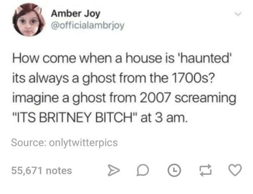 "Bitch, Ghost, and House: Amber Joy  @officialambrjoy  How come when a house is 'haunted  its always a ghost from the 1700s?  imagine a ghost from 2007 screaming  ITS BRITNEY BITCH"" at 3 am  Source: onlytwitterpics  55,671 notesD OO"