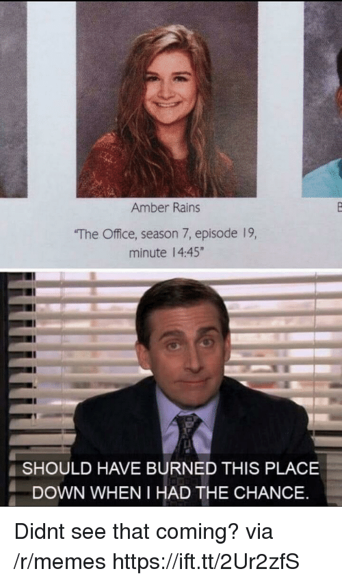 "Season 7: Amber Rains  The Office, season 7, episode 19,  minute 14:45""  SHOULD HAVE BURNED THIS PLACE  DOWN WHEN I HAD THE CHANCE Didnt see that coming? via /r/memes https://ift.tt/2Ur2zfS"