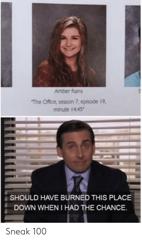 Season 7: Amber Rains  The Office, season 7, episode 19,  minute 14:45  SHOULD HAVE BURNED THIS PLACE  DOWN WHEN I HAD THE CHANCE Sneak 100