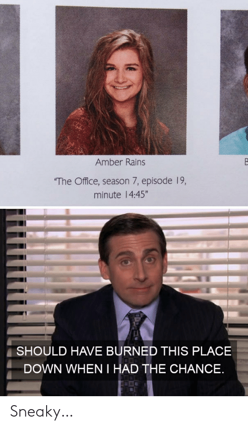 """amber: Amber Rains  The Office, season 7, episode 19,  minute 14:45""""  SHOULD HAVE BURNED THIS PLACE  DOWN WHEN I HAD THE CHANCE Sneaky…"""