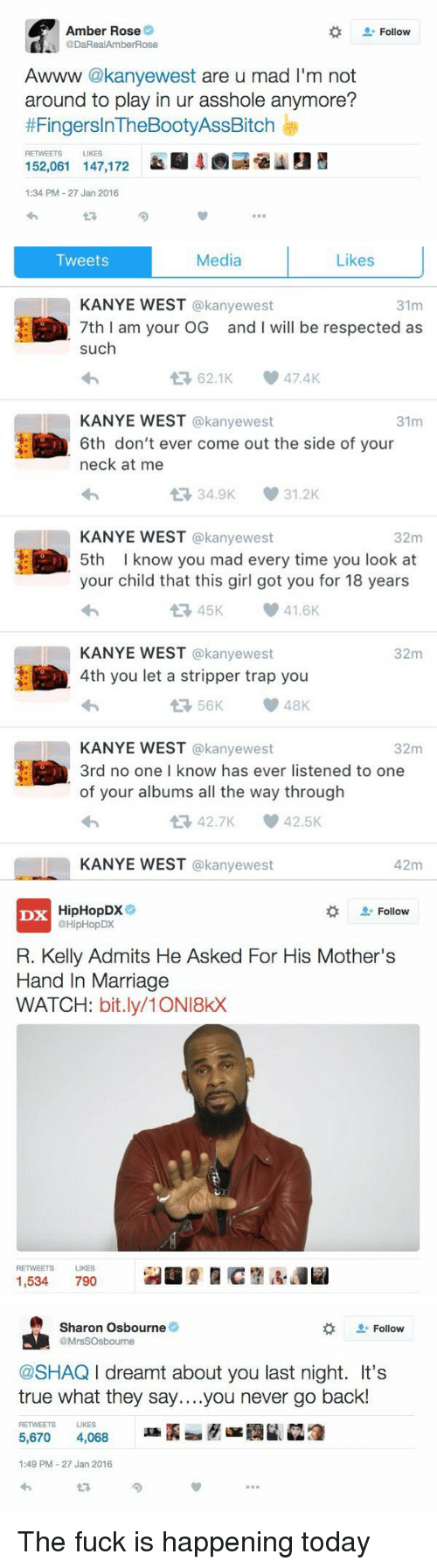 Amber Rose, Blackpeopletwitter, and Fucking: Amber Rose  @Da Real Amber Rose  Awww  kanye west  are u mad I'm not  around to play in ur asshole anymore?  thFingerslnTheBootyAssBitch  RETWEETS LIKES  152,061 147,172  1:34 PM 27 Jan 2016  Follow   Media  Likes  Tweets  KANYE WEST  akanyewest  31m  7th I am your OG and will be respected as  such  62.1K 47.4K  KANYE WEST  @kanyewest  31m  6th don't ever come out the side of your  neck at me  34.9K 31.2K  t KANYE WEST  @kanyewest  32m  5th I know you mad every time you look at  your child that this girl got you for 18 years  41.6K  KANYE WEST  @kanyewest  32m  4th you let a stripper trap you  56K 48K  KANYE WEST  @kanyewest  32m  3rd no one I know has ever listened to one  of your albums all the way through  42.7K 42.5K  t KANYE WEST  akanyewest  42m   HipHopDX  Follow  DX  @HipHopDX  R. Kelly Admits He Asked For His Mother's  Hand In Marriage  WATCH  bit.ly/1 ONI8kX  RETWEETS LIKES  1,534  7900   Sharon Osbourne  Follow  @MrsSOsbourne  @SHAQ l dreamt about you last night. It's  true what they say....you never go back!  RETWEETS LIKES  5,670 4,068  1:49 PM 27 Jan 2016 The fuck is happening today