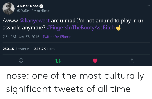 amber: Amber Rose  @DaRealAmberRose  Awww @kanyewest are u mad I'm not around to play in ur  asshole anymore? #FingersInThe BootyAssBitch  2:34 PM Jan 27, 2016 Twitter for iPhone  250.1K Retweets  328.7K Likes nose: one of the most culturally significant tweets of all time