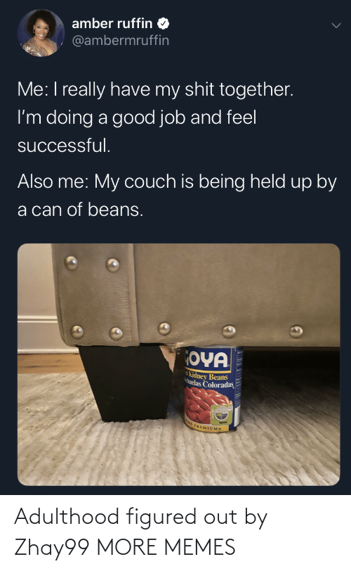 Also Me: amber ruffin  @ambermruffin  Me: I really have my shit together.  I'm doing a good job and feel  successful.  Also me: My couch is being held up by  a can of beans.  OYA  Kidney Beans  huelas Coloradas  E PREMIUMS Adulthood figured out by Zhay99 MORE MEMES