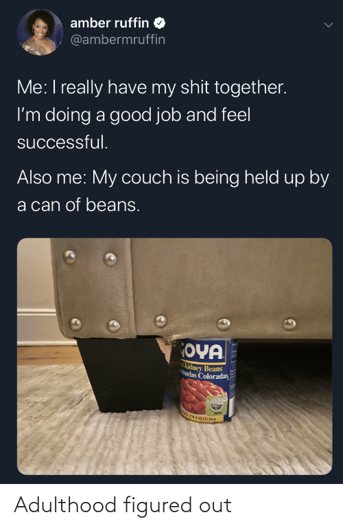 Also Me: amber ruffin  @ambermruffin  Me: I really have my shit together.  I'm doing a good job and feel  successful.  Also me: My couch is being held up by  a can of beans.  OYA  Kidney Beans  huelas Coloradas  E PREMIUMS Adulthood figured out