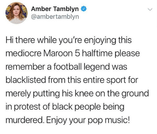 Maroon 5: Amber Tamblyn  @ambertamblyn  Hi there while you're enjoying this  mediocre Maroon 5 halftime please  remember a football legend was  blacklisted from this entire sport for  merely putting his knee on the ground  in protest of black people being  murdered. Enjoy your pop music!