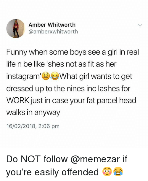 Be Like, Funny, and Head: Amber Whitworth  @amberxwhitworth  Funny when some boys see a girl in real  life n be like 'shes not as fit as her  instagram'What girl wants to get  dressed up to the nines inc lashes for  WORK just in case your fat parcel head  walks in anyway  16/02/2018, 2:06 pm Do NOT follow @memezar if you're easily offended 😳😂