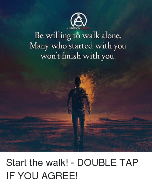 Finish: AMBITION  Be willing to walk alone.  Be willing to wal  Many who started with you  won't finish with  you.  5 Start the walk! - DOUBLE TAP IF YOU AGREE!
