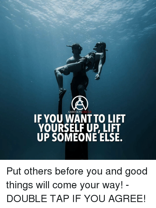 circling: AMBITION  CIRCL  IF YOU WANT TO LIFT  YOURSELF UP LIFT  UP SOMEONE ELSE. Put others before you and good things will come your way! - DOUBLE TAP IF YOU AGREE!