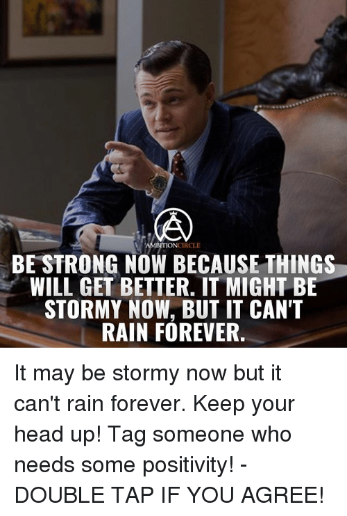 keep your head up: AMBITION CIRCLE  BE STRONG NOW BECAUSE THINGS  WILL GET BETTER. IT MIGHT BE  STORMY NOW, BUT IT CAN'T  RAIN FOREVER It may be stormy now but it can't rain forever. Keep your head up! Tag someone who needs some positivity! - DOUBLE TAP IF YOU AGREE!