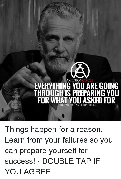 circling: AMBITION  CIRCLE  EVERYTHING YOU ARE GOING  THROUGHIS PREPARING YOU  FOR WHAT YOU ASKED FOR  INSTAGRAMIAMBITIONCIRCLE Things happen for a reason. Learn from your failures so you can prepare yourself for success! - DOUBLE TAP IF YOU AGREE!