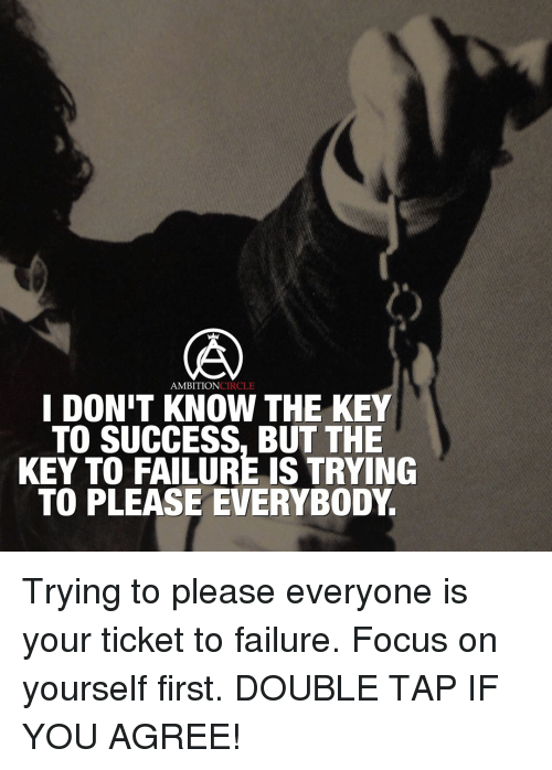 key to success: AMBITION  CIRCLE  I DONIT THE KEY  TO SUCCESS, BUT THE  KEY TO FAILURE IS TRYING  TO PLEASE EVERYBODY. Trying to please everyone is your ticket to failure. Focus on yourself first. DOUBLE TAP IF YOU AGREE!