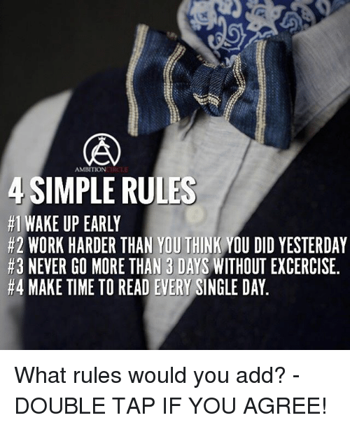 circling: AMBITION  CIRCLE  SIMPLE RULES  #1 WAKE UP EARLY  #2 WORK HARDER THAN YOUTHINK YOU DID YESTERDAY  #3 NEVER GO MORE THAN 3 DAYS  WITHOUT EXCERCISE.  #4 MAKE TIME TO READ EVERY SINGLE DAY What rules would you add? - DOUBLE TAP IF YOU AGREE!