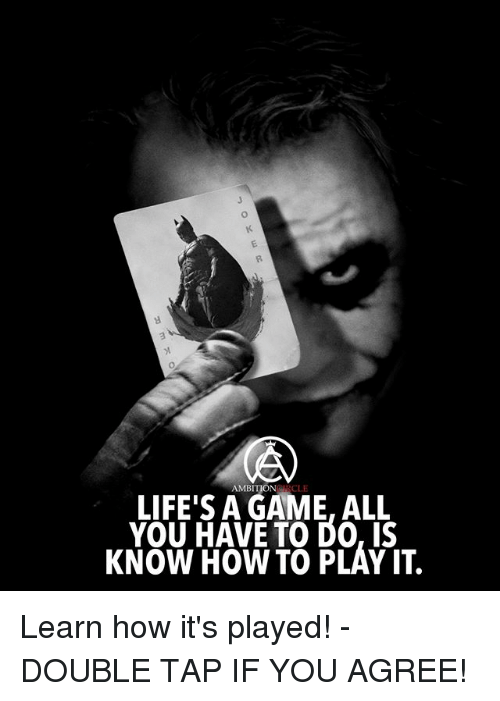 Memes, Game, and How To: AMBITION  CLE  LIFE'S A GAME, ALL  YOU HAVE TO DO, IS  KNOW HOW TO PLAY IT. Learn how it's played! - DOUBLE TAP IF YOU AGREE!