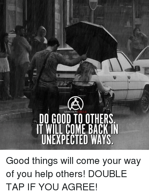 Unexpectancy: AMBITION  DO GOOD TO OTHERS  IT WILL COME BACK IN  UNEXPECTED WAYS Good things will come your way of you help others! DOUBLE TAP IF YOU AGREE!