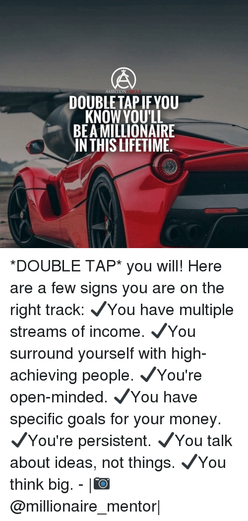 Ambition: AMBITION  DOUBLETAP IFYOU  KNOW YOU'LL  BEA MILLIONAIRE  IN THIS LIFETIME. *DOUBLE TAP* you will! Here are a few signs you are on the right track: ✔️You have multiple streams of income. ✔️You surround yourself with high-achieving people. ✔️You're open-minded. ✔️You have specific goals for your money. ✔️You're persistent. ✔️You talk about ideas, not things. ✔️You think big. - |📷@millionaire_mentor|