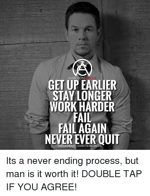 Fail, Memes, and Work: AMBITION  GET UPEARLIER  STAY LONGER  WORK HARDER  FAIL  FAIL AGAIN  INSTAGRAMIAMBITIONCIRCL Its a never ending process, but man is it worth it! DOUBLE TAP IF YOU AGREE!