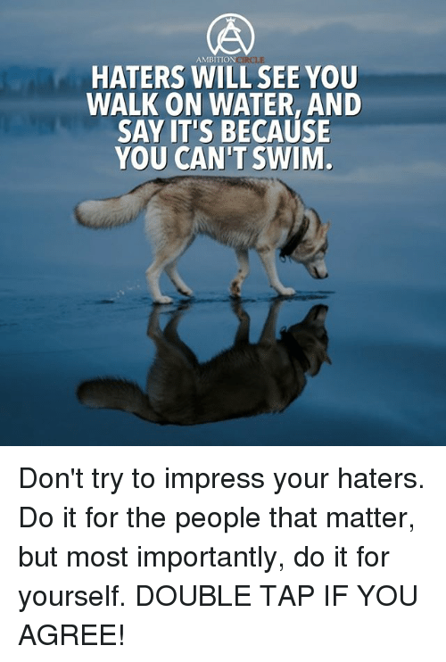 Impresser: AMBITION  HATERS WILL SEE YOU  WALK ON WATER, AND  SAY IT'S BECAUSE  YOU CAN'T SWIM Don't try to impress your haters. Do it for the people that matter, but most importantly, do it for yourself. DOUBLE TAP IF YOU AGREE!