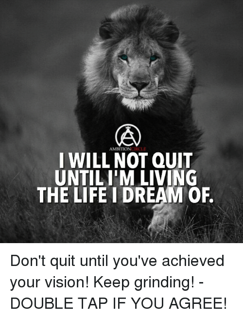 Living The Life: AMBITION  I WILL NOT QUIT  UNTILIM LIVING  THE LIFE I DREAM OF. Don't quit until you've achieved your vision! Keep grinding! - DOUBLE TAP IF YOU AGREE!