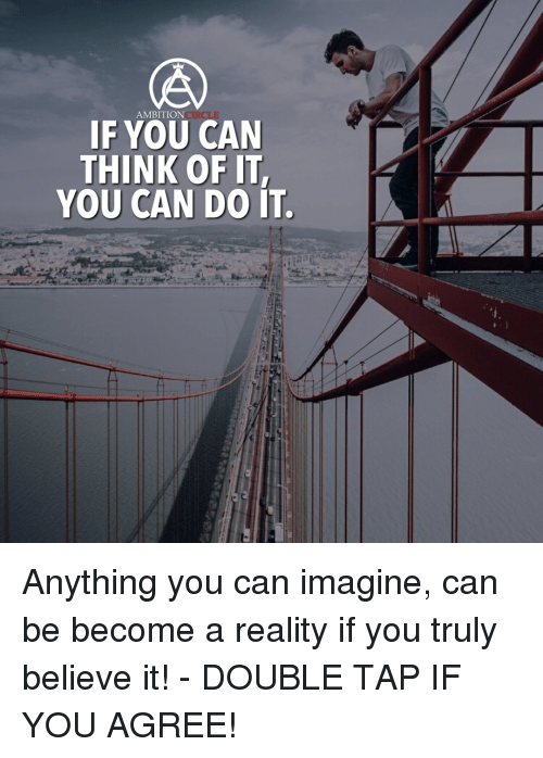 Memes, 🤖, and Tap: AMBITION  IF YOU CAN  THINK OF IT,  YOU CAN DO IT. Anything you can imagine, can be become a reality if you truly believe it! - DOUBLE TAP IF YOU AGREE!