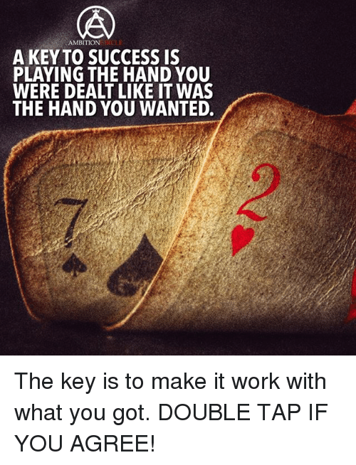 keys to success: AMBITION  IKCLE  A KEY TO SUCCESS IS  PLAYING THE HAND YOU  WERE DEALT LIKE TWAS  THE HAND YOU WANTED. The key is to make it work with what you got. DOUBLE TAP IF YOU AGREE!