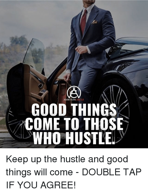 hustle: AMBITION  LE  GOOD THINGS  COME TO THOSE  WHO HUSTLE Keep up the hustle and good things will come - DOUBLE TAP IF YOU AGREE!