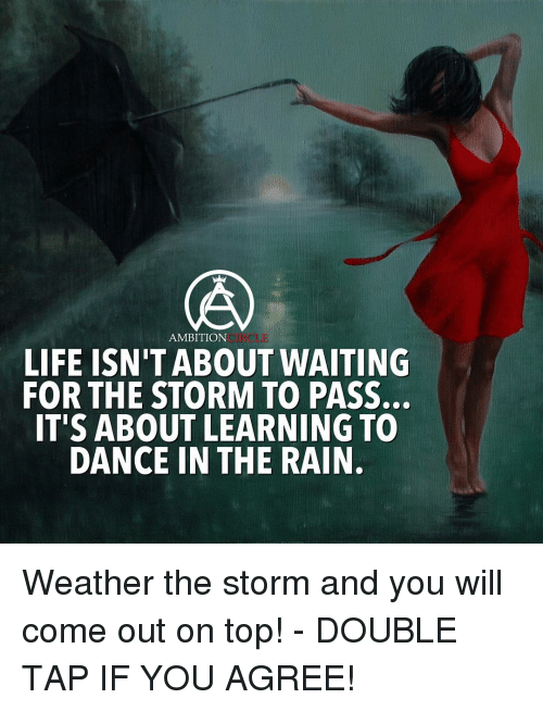 dancing in the rain: AMBITION  LIFE ISN TABOUT WAITING  FOR THE STORM TO PASS.  IT'S ABOUT LEARNING TO  DANCE IN THE RAIN. Weather the storm and you will come out on top! - DOUBLE TAP IF YOU AGREE!