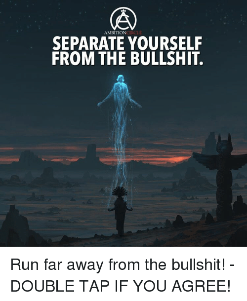 Memes, Run, and Ambition: AMBITION  ONCTROLE  SEPARATE YOURSELF  FROM THE BULLSHIT. Run far away from the bullshit! - DOUBLE TAP IF YOU AGREE!