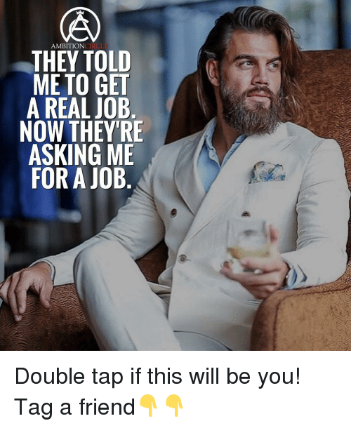 Memes, Ambition, and 🤖: AMBITION  ONCTROLE  THEY TOLD  ME TO GET  A REAL JOB  NOW THEY'RE  ASKING ME  FOR A JOB Double tap if this will be you! Tag a friend👇👇