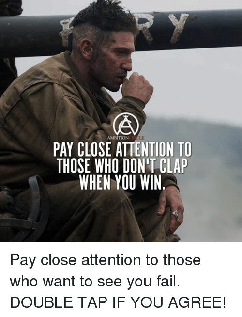 Memes, 🤖, and Tap: AMBITION  PAY CLOSE ATTENTION TO  THOSE WHO DON'T CLAP  WHEN YOU WIN Pay close attention to those who want to see you fail. DOUBLE TAP IF YOU AGREE!