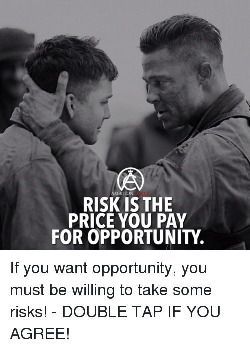 Memes, Opportunity, and Ambition: AMBITION  RISK IS THE  PRICE YOU PAY  FOR OPPORTUNITY. If you want opportunity, you must be willing to take some risks! - DOUBLE TAP IF YOU AGREE!