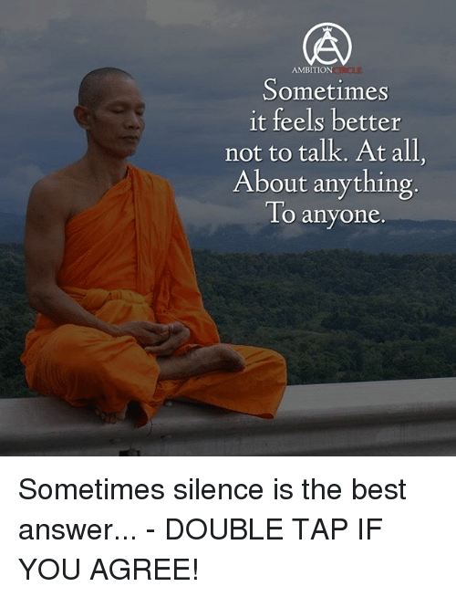 Memes, Best, and Ambition: AMBITION  Sometimes  it feels better  not to talk. At all.  About anything  To anyone Sometimes silence is the best answer... - DOUBLE TAP IF YOU AGREE!
