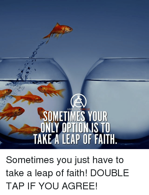 leap of faith: AMBITION  SOMETIMES YOUR  ONLY OPTIONJS TO  TAKE A LEAP OF FAITH Sometimes you just have to take a leap of faith! DOUBLE TAP IF YOU AGREE!