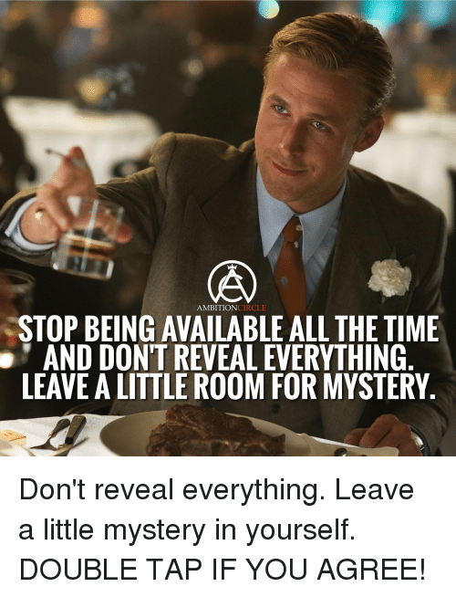 Memes, Ambition, and Mystery: AMBITION  STOP BEING AVAILABLE ALL THE TIME  AND DONTREVEALEVERYTHING  LEAVE ALITTLE ROOM FOR MYSTERY Don't reveal everything. Leave a little mystery in yourself. DOUBLE TAP IF YOU AGREE!