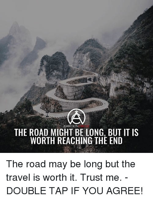 Memes, Travel, and Ambition: AMBITION  THE ROAD MIGHT BE LONG, BUT IT IS  WORTH REACHING THE END The road may be long but the travel is worth it. Trust me. - DOUBLE TAP IF YOU AGREE!
