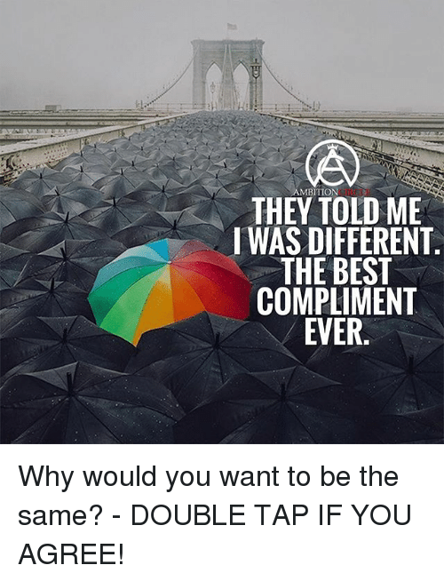 Memes, Best, and Ambition: AMBITION  THEY TOLD ME  I WAS DIFFERENT  THE BEST  COMPLIMENT  EVER Why would you want to be the same? - DOUBLE TAP IF YOU AGREE!
