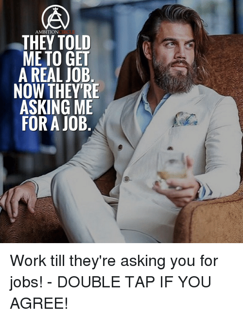 Memes, 🤖, and Job: AMBITION  THEY TOLD  ME TO GET  A REAL JOB  NOW THEY'RE  ASKING ME  FOR A JOB Work till they're asking you for jobs! - DOUBLE TAP IF YOU AGREE!
