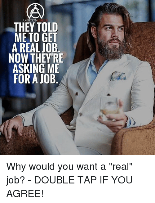 "Memes, Ambition, and Asking: AMBITION  THEY TOLD  ME TO GET  A REAL JOB  NOW THEY'RE  ASKING ME  FOR A JOB Why would you want a ""real"" job? - DOUBLE TAP IF YOU AGREE!"