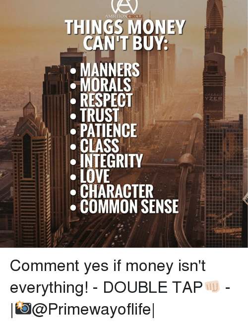 Love, Memes, and Money: AMBITION  THINGS MONEY  CAN'T BUY  MANNERS  MORALS  RESPECT  TRUST  PATIENCE  CLASS  INTEGRITY  LOVE  CHARACTER  COMMON SENSE Comment yes if money isn't everything! - DOUBLE TAP👊🏻 - |📸@Primewayoflife|