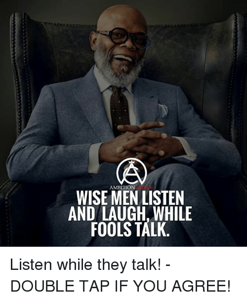 Memes, Ambition, and 🤖: AMBITION  WISE MEN LISTEN  AND LAUGH, WHILE  FOOLS TALK Listen while they talk! - DOUBLE TAP IF YOU AGREE!